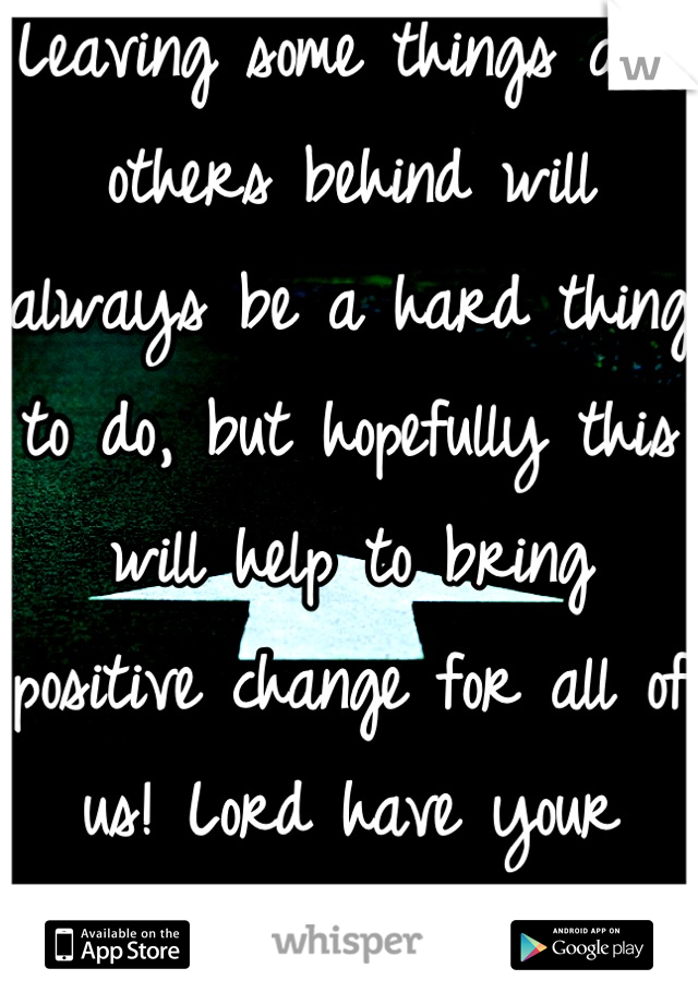 Leaving some things and others behind will always be a hard thing to do, but hopefully this will help to bring positive change for all of us! Lord have your way!
