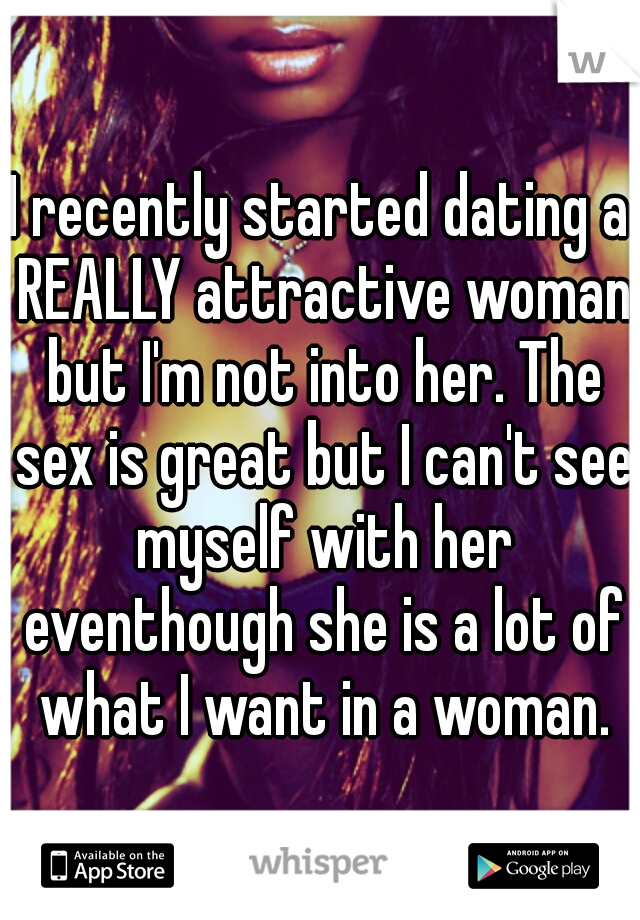I recently started dating a REALLY attractive woman but I'm not into her. The sex is great but I can't see myself with her eventhough she is a lot of what I want in a woman.