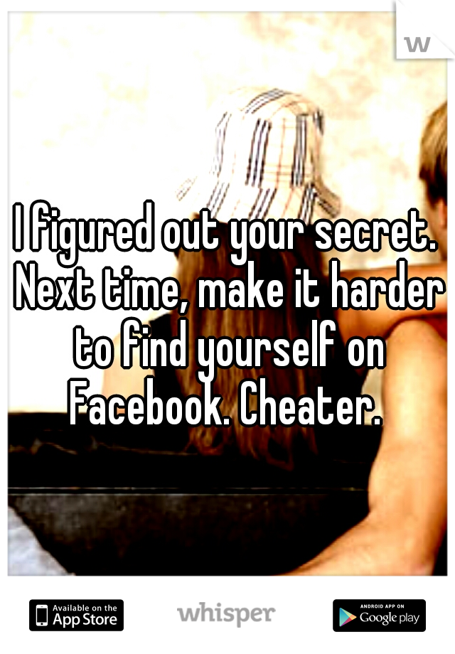 I figured out your secret. Next time, make it harder to find yourself on Facebook. Cheater.