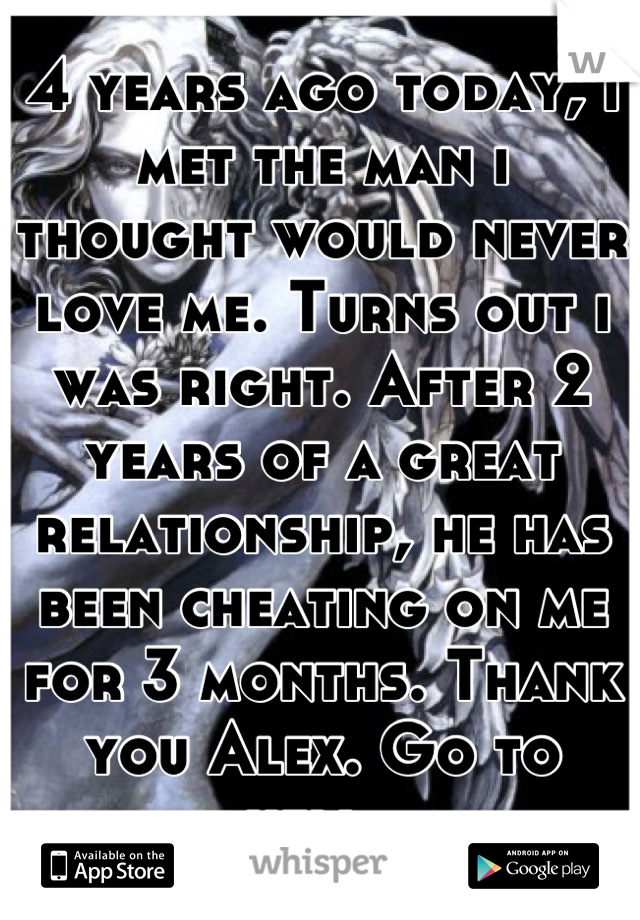 4 years ago today, i met the man i thought would never love me. Turns out i was right. After 2 years of a great relationship, he has been cheating on me for 3 months. Thank you Alex. Go to hell.