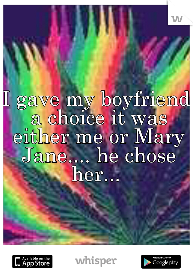 I gave my boyfriend a choice it was either me or Mary Jane.... he chose her...