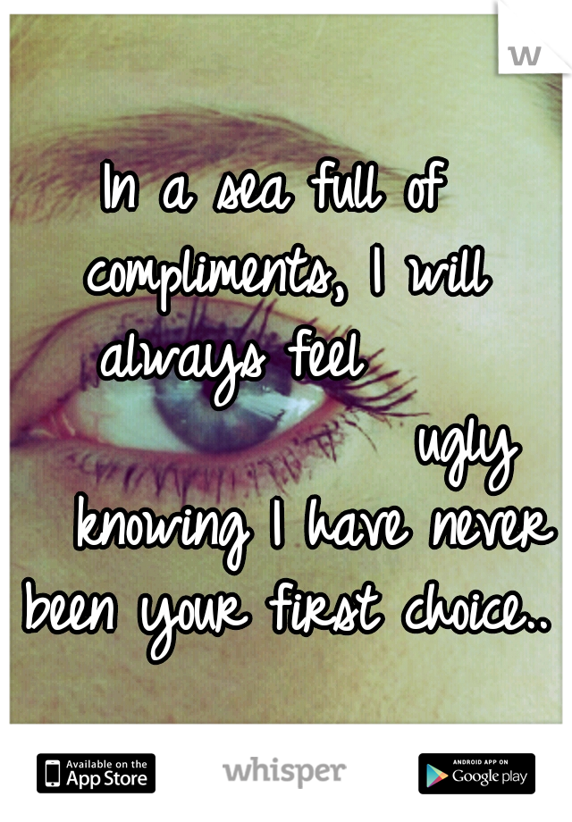 In a sea full of compliments, I will always feel                  ugly   knowing I have never been your first choice..