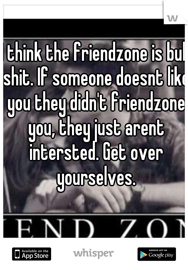 I think the friendzone is bull shit. If someone doesnt like you they didn't friendzone you, they just arent intersted. Get over yourselves.