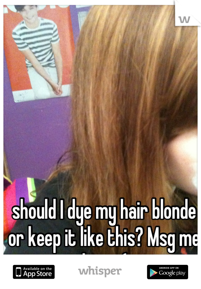 should I dye my hair blonde or keep it like this? Msg me please (: