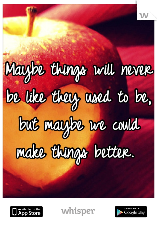 Maybe things will never be like they used to be, but maybe we could make things better.