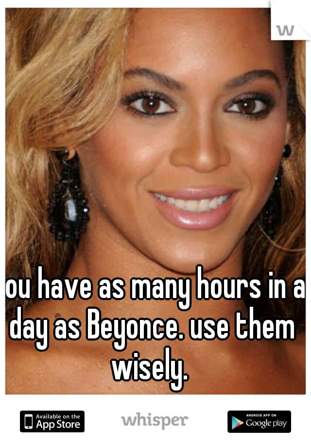 you have as many hours in a day as Beyonce. use them wisely.