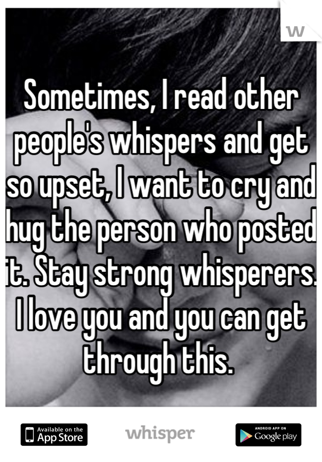 Sometimes, I read other people's whispers and get so upset, I want to cry and hug the person who posted it. Stay strong whisperers. I love you and you can get through this.