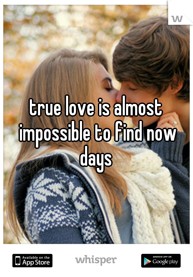 true love is almost impossible to find now days