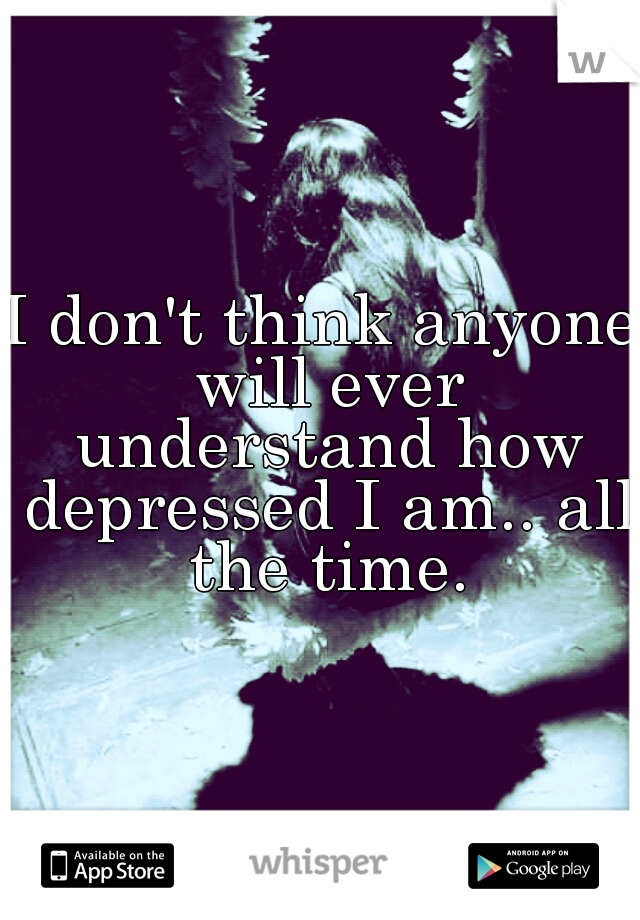 I don't think anyone will ever understand how depressed I am.. all the time.