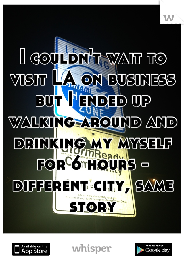 I couldn't wait to visit LA on business but I ended up walking around and drinking my myself for 6 hours - different city, same storu