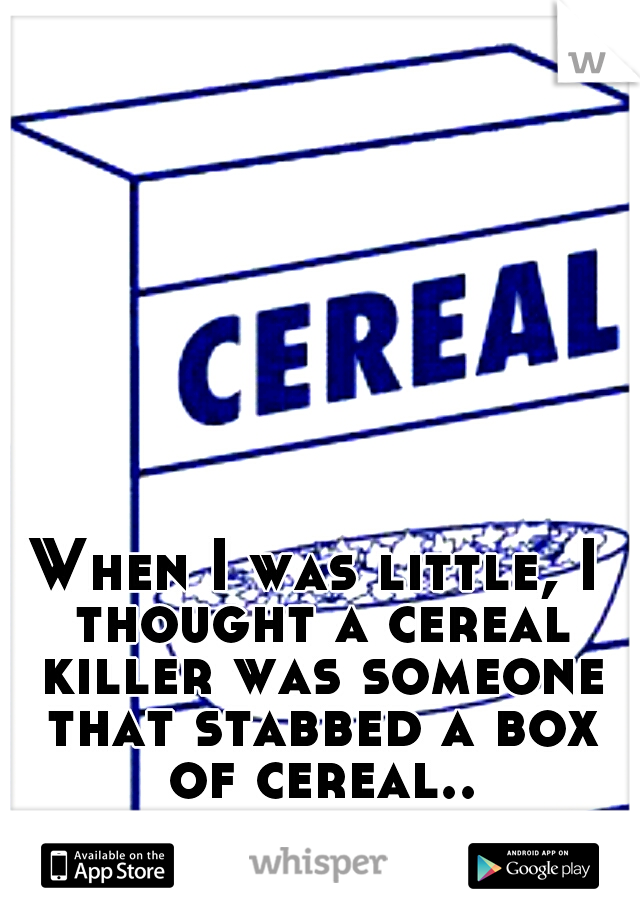 When I was little, I thought a cereal killer was someone that stabbed a box of cereal..