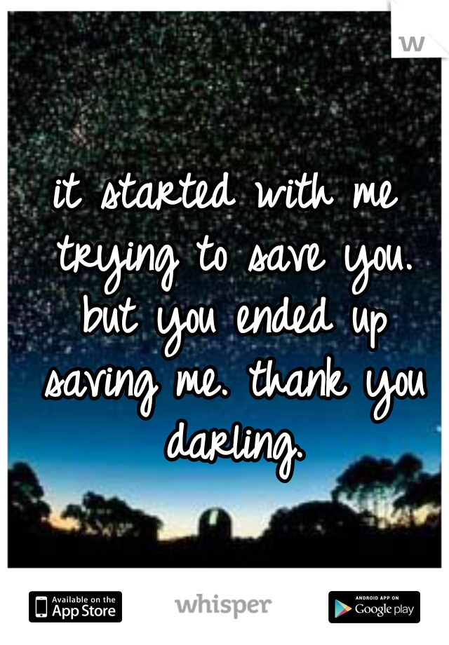 it started with me trying to save you. but you ended up saving me. thank you darling.