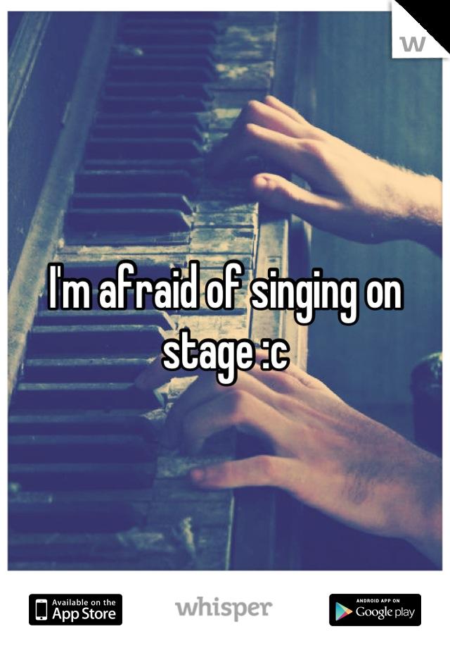 I'm afraid of singing on stage :c