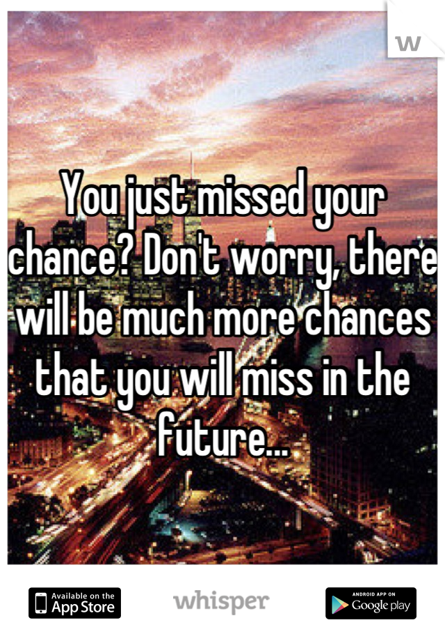 You just missed your chance? Don't worry, there will be much more chances that you will miss in the future...