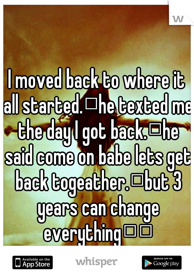 I moved back to where it all started. he texted me the day I got back. he said come on babe lets get back togeather. but 3 years can change everything