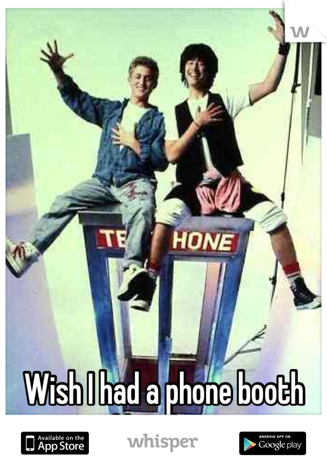 Wish I had a phone booth like this!!