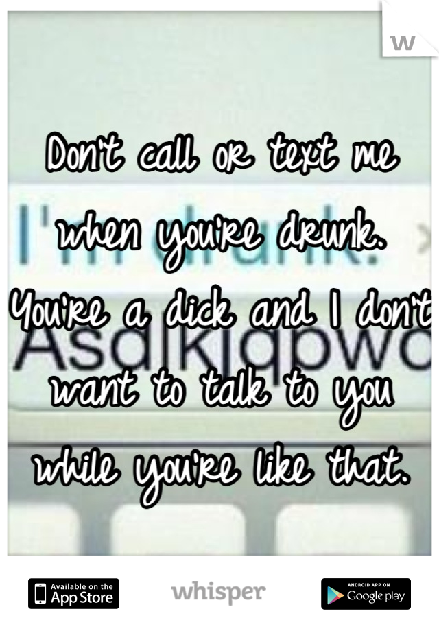 Don't call or text me when you're drunk. You're a dick and I don't want to talk to you while you're like that.