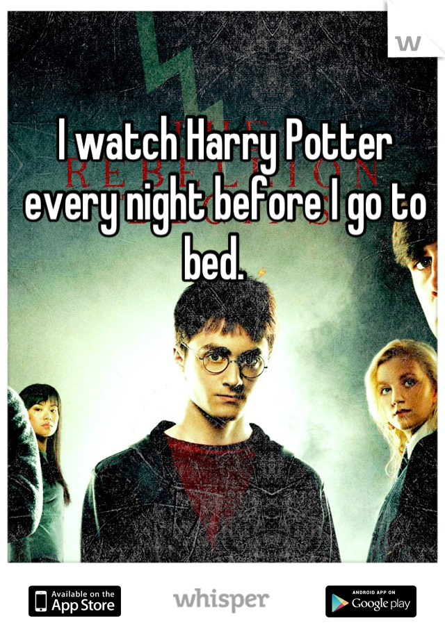 I watch Harry Potter every night before I go to bed. ⚡