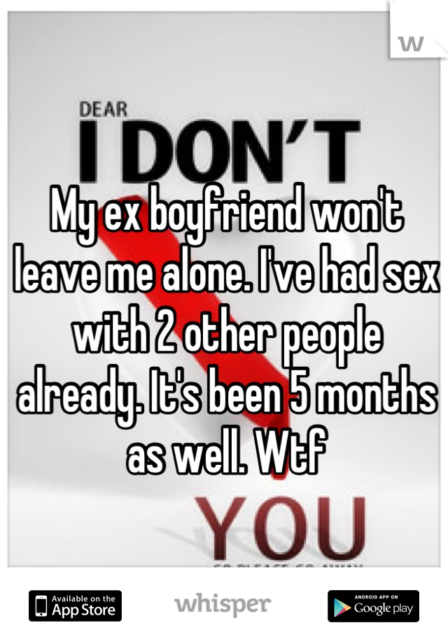 My ex boyfriend won't leave me alone. I've had sex with 2 other people already. It's been 5 months as well. Wtf