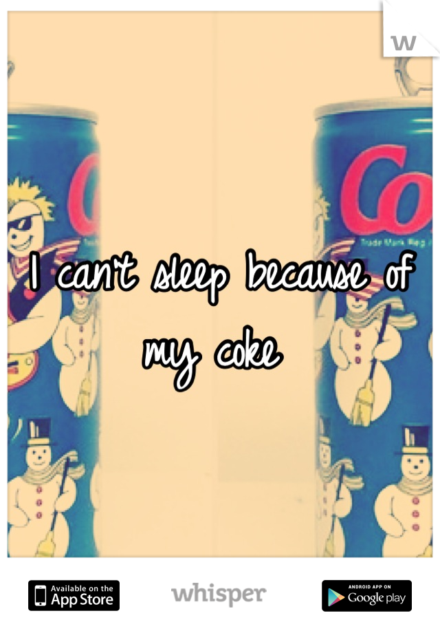 I can't sleep because of my coke