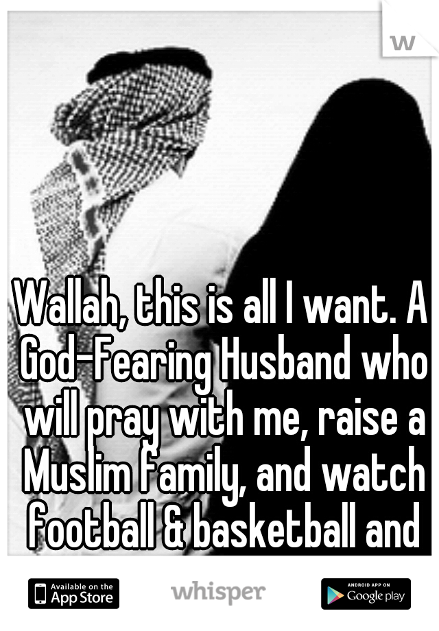 Wallah, this is all I want. A God-Fearing Husband who will pray with me, raise a Muslim family, and watch football & basketball and eat with me.