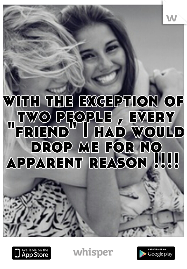 """with the exception of two people , every """"friend"""" I had would drop me for no apparent reason !!!!"""