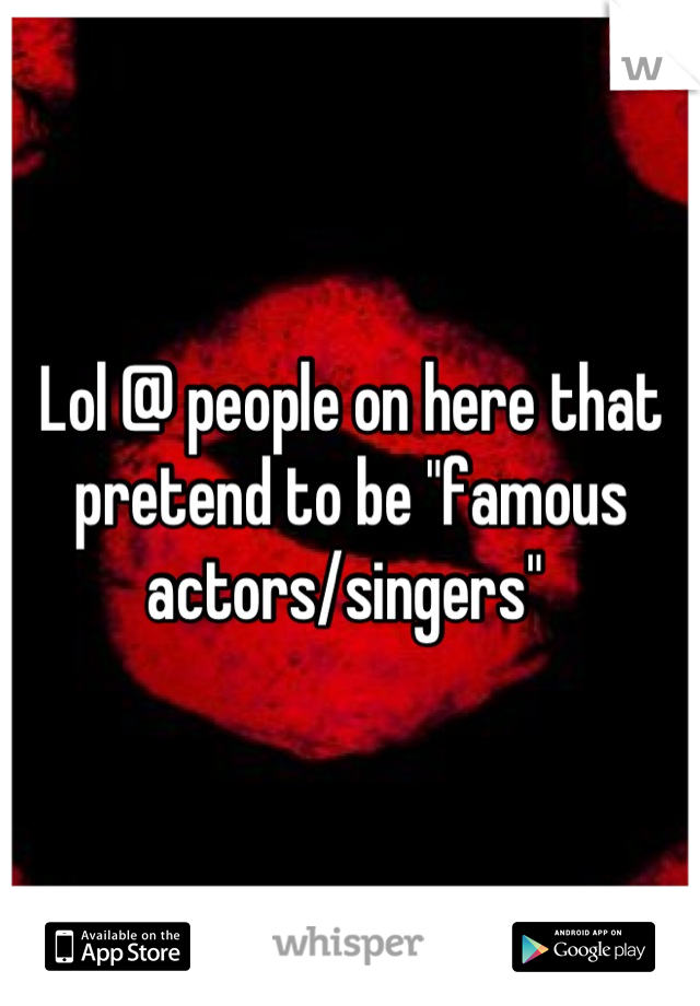 """Lol @ people on here that pretend to be """"famous actors/singers"""""""