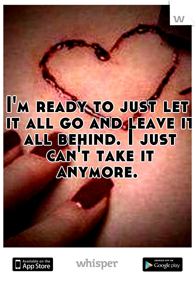 I'm ready to just let it all go and leave it all behind. I just can't take it anymore.