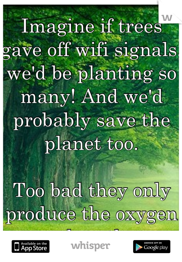 Imagine if trees gave off wifi signals, we'd be planting so many! And we'd probably save the planet too.   Too bad they only produce the oxygen we breathe.
