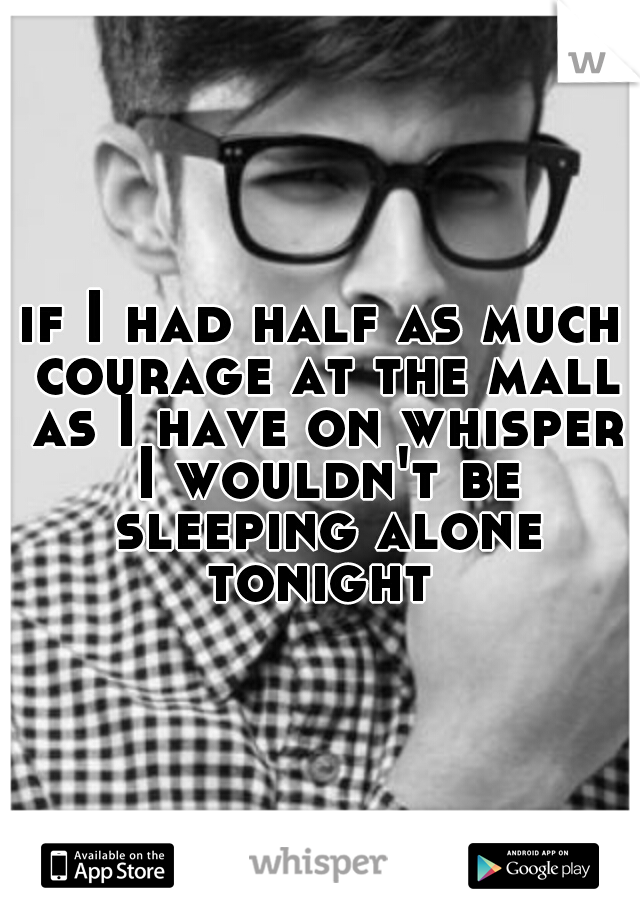if I had half as much courage at the mall as I have on whisper I wouldn't be sleeping alone tonight