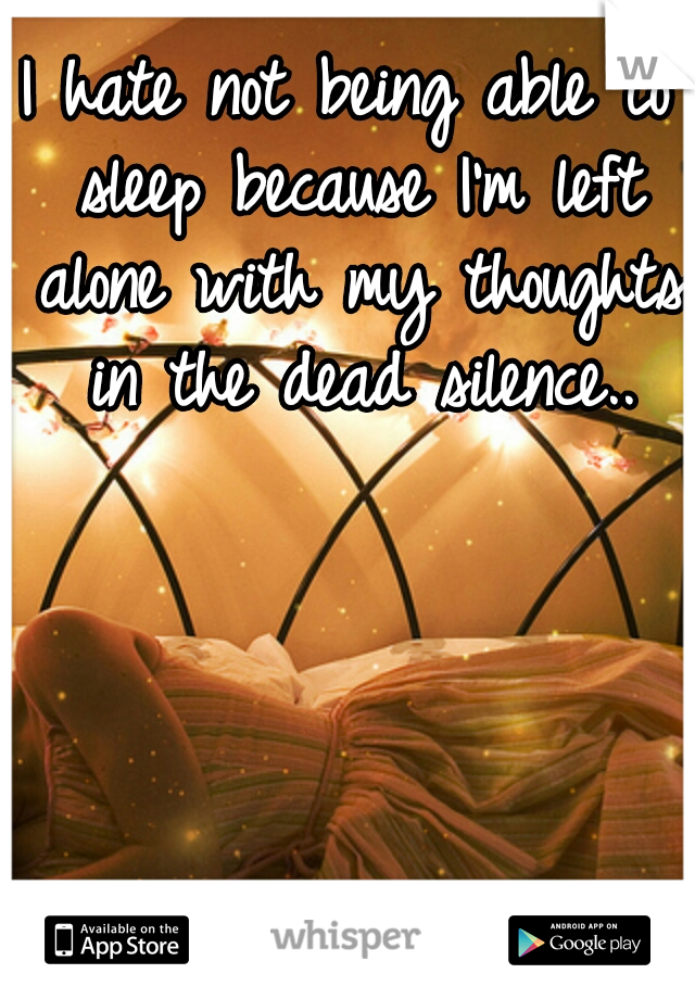 I hate not being able to sleep because I'm left alone with my thoughts in the dead silence..