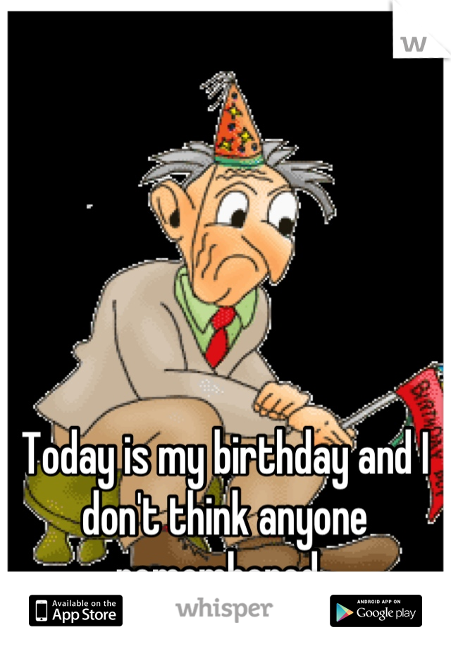 Today is my birthday and I don't think anyone remembered.