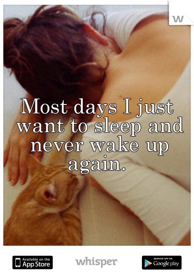 Most days I just want to sleep and never wake up again.