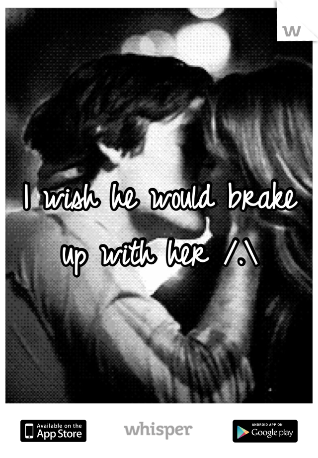 I wish he would brake up with her /.\