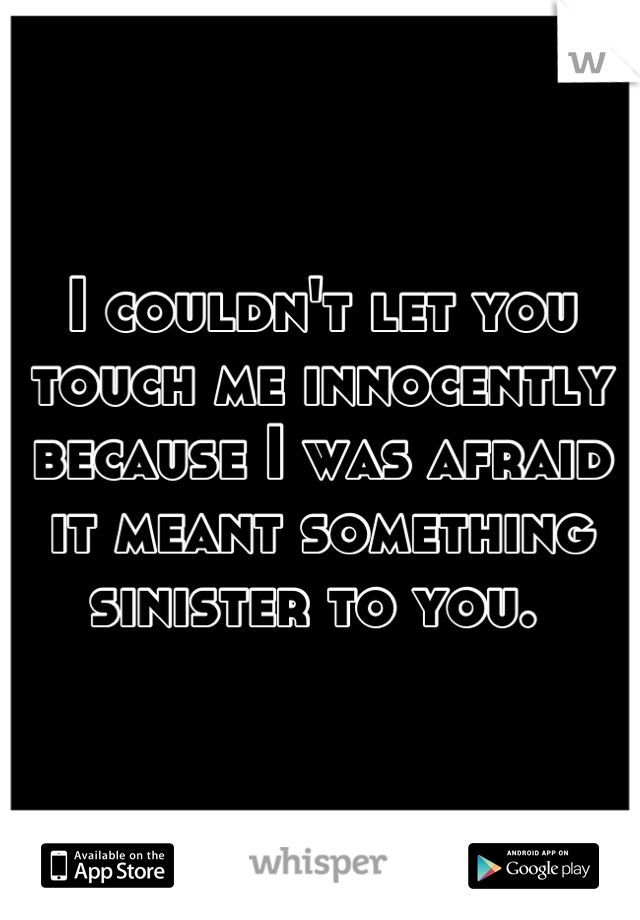 I couldn't let you touch me innocently because I was afraid it meant something sinister to you.