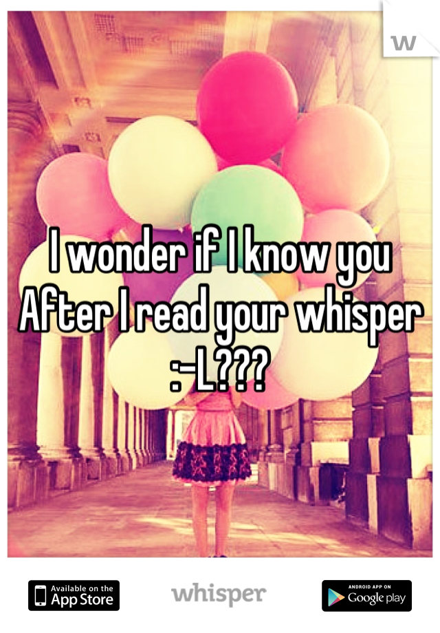 I wonder if I know you  After I read your whisper  :-L???