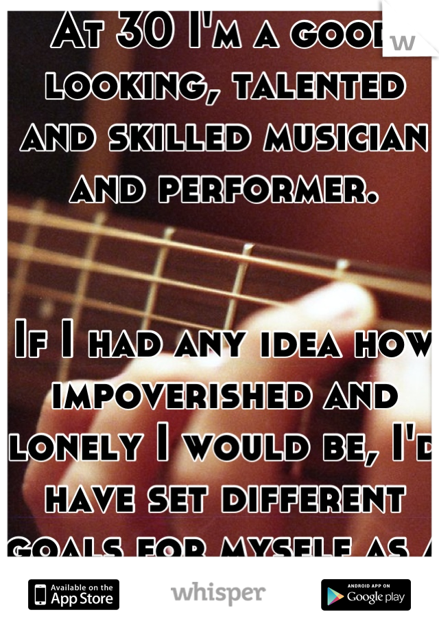 At 30 I'm a good looking, talented and skilled musician and performer.   If I had any idea how impoverished and lonely I would be, I'd have set different goals for myself as a young man