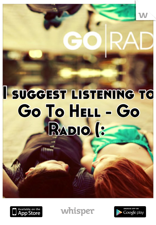 I suggest listening to Go To Hell - Go Radio (: