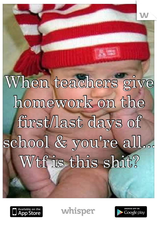 When teachers give homework on the first/last days of school & you're all... Wtf is this shit?