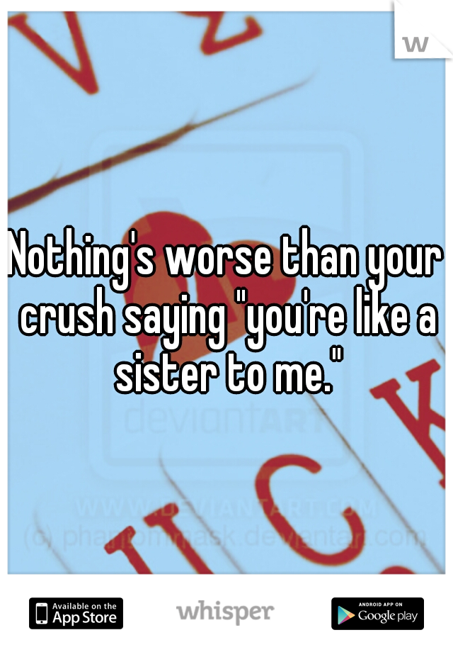 """Nothing's worse than your crush saying """"you're like a sister to me."""""""