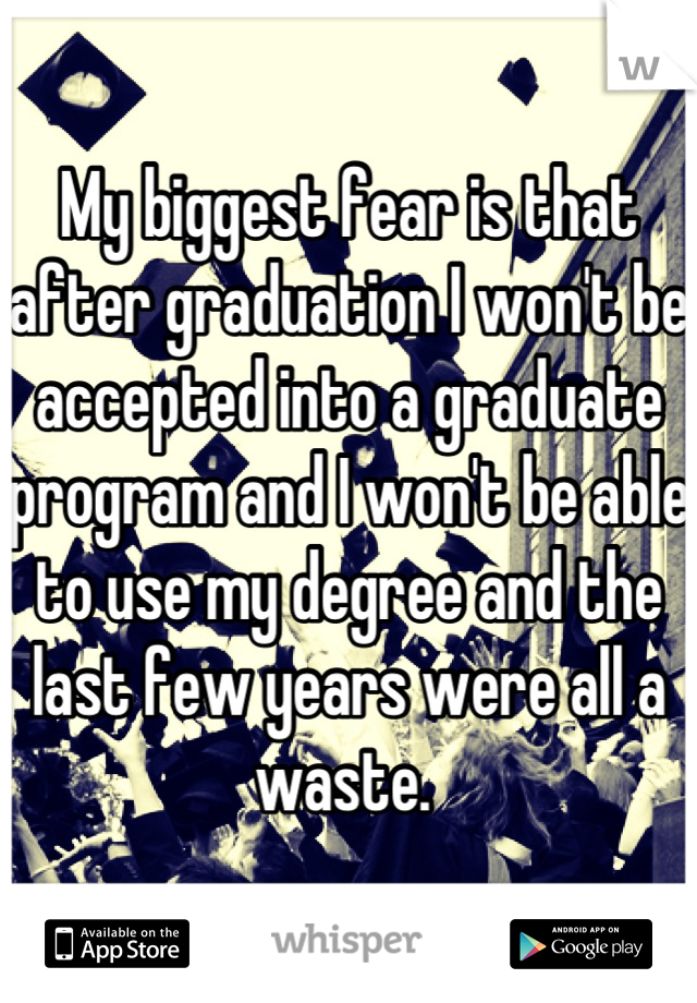 My biggest fear is that after graduation I won't be accepted into a graduate program and I won't be able to use my degree and the last few years were all a waste.