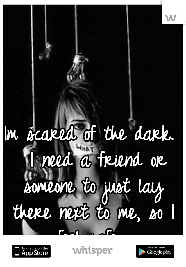 Im scared of the dark.  I need a friend or someone to just lay there next to me, so I feel safe.