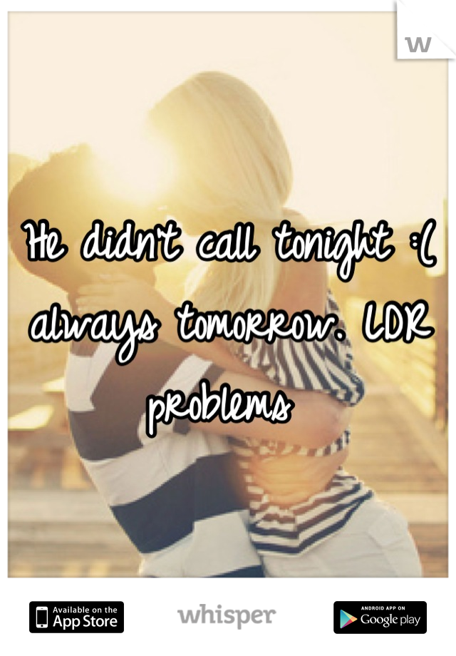 He didn't call tonight :( always tomorrow. LDR problems