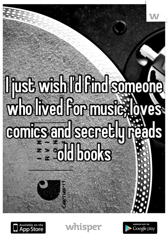 I just wish I'd find someone who lived for music, loves comics and secretly reads old books