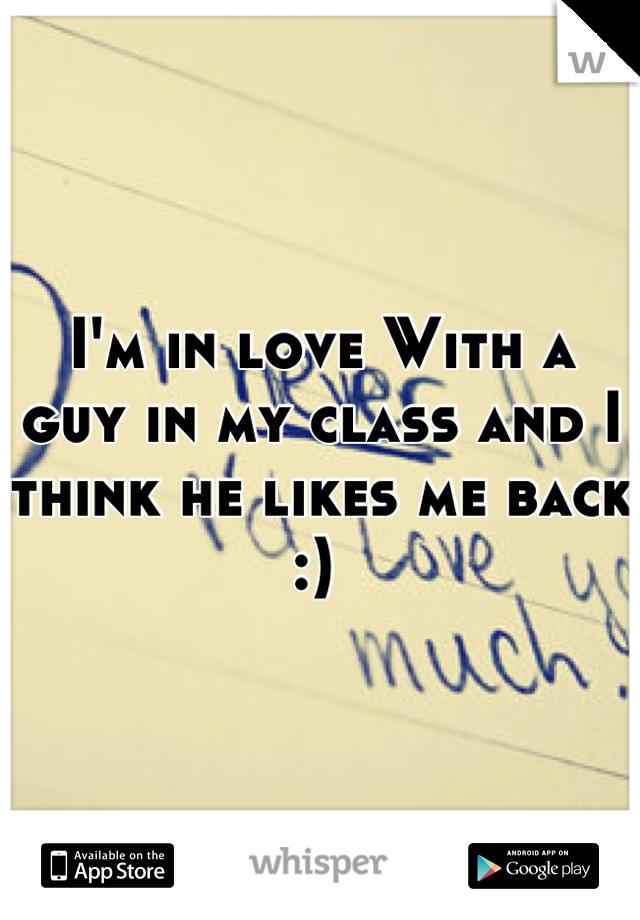 I'm in love With a guy in my class and I think he likes me back :)