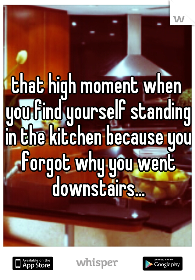 that high moment when you find yourself standing in the kitchen because you forgot why you went downstairs...