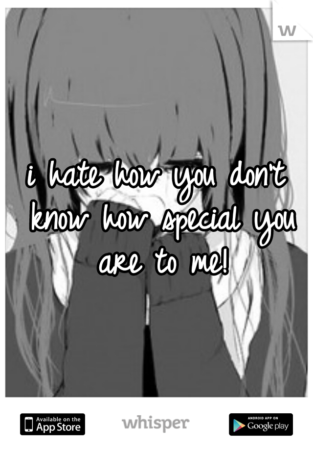 i hate how you don't know how special you are to me!