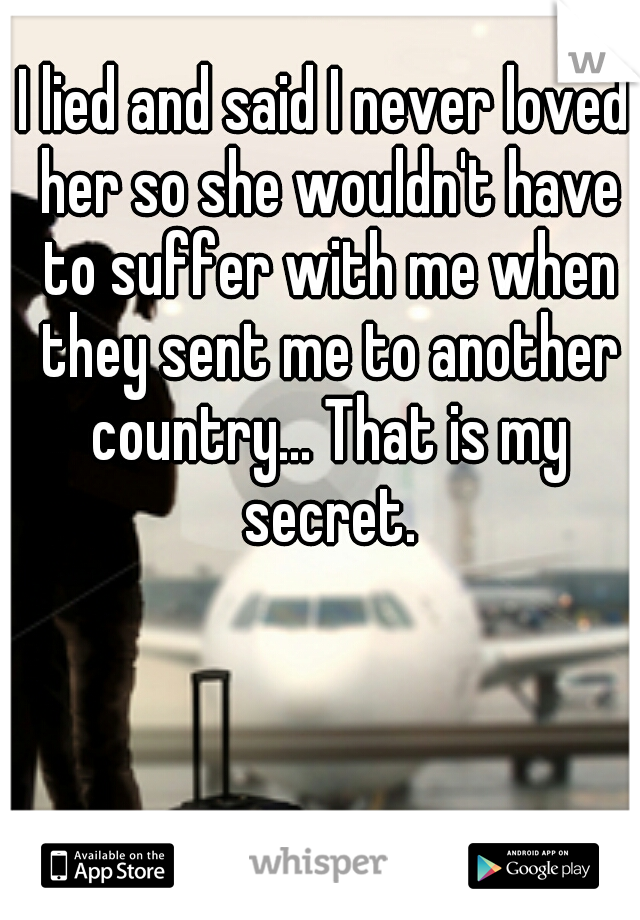 I lied and said I never loved her so she wouldn't have to suffer with me when they sent me to another country... That is my secret.