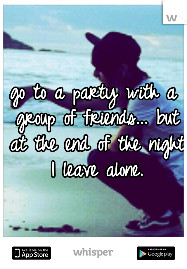 go to a party with a group of friends... but at the end of the night I leave alone.