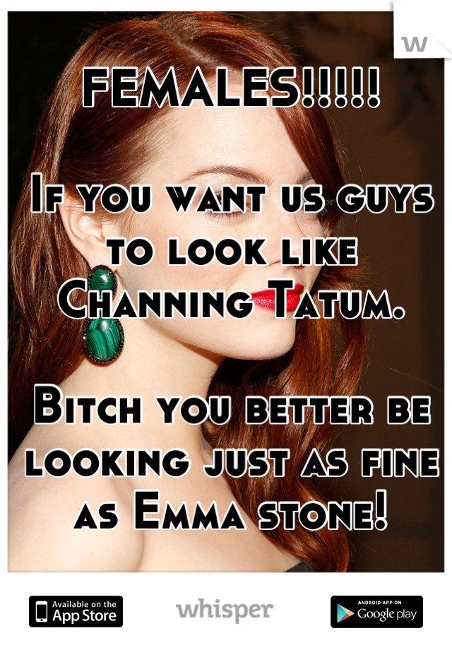 FEMALES!!!!!  If you want us guys to look like Channing Tatum.   Bitch you better be looking just as fine as Emma stone!